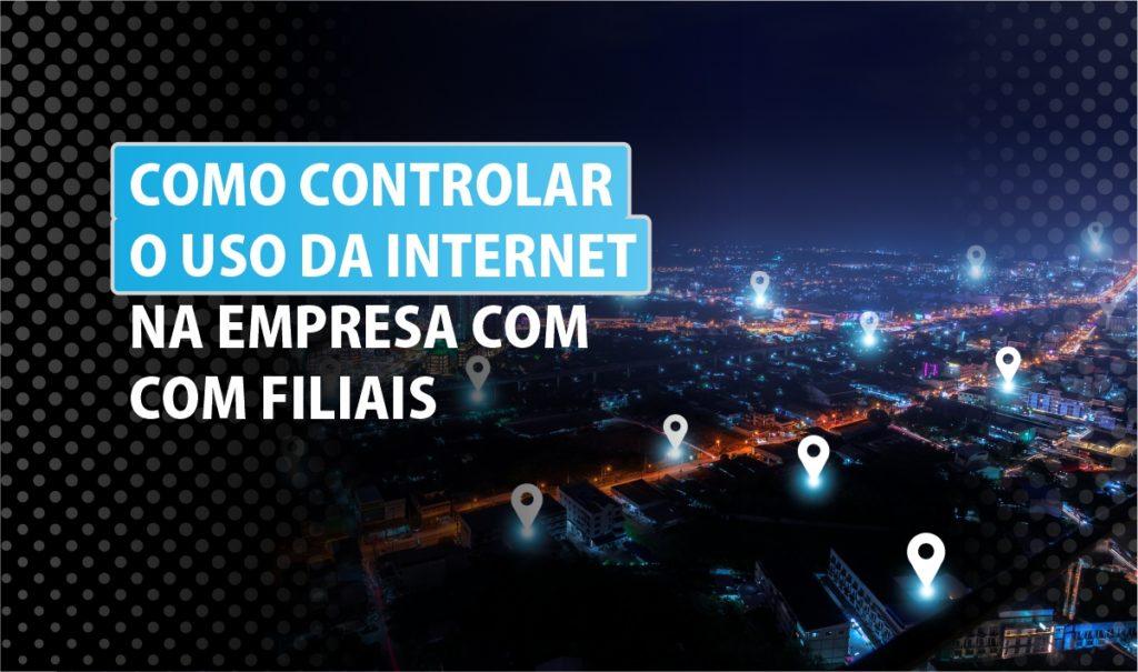 Como controlar o uso da internet na empresa com filiais