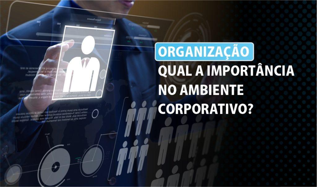 Qual é a importância da organização no ambiente corporativo?