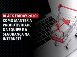Black Friday 2020: Como manter a produtividade da equipe e a segurança na internet?