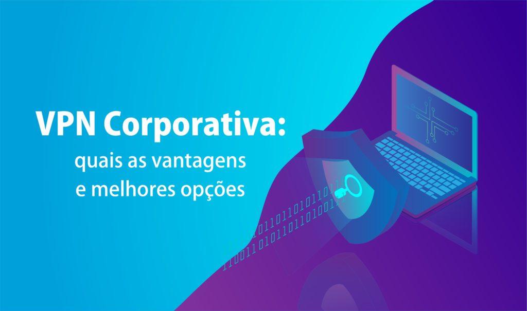 VPN corporativa: quais as vantagens e melhores opções